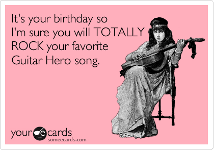 It's your birthday so 