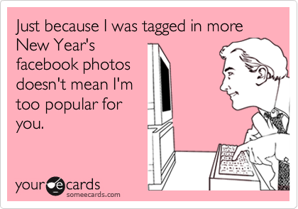 Just because I was tagged in more New Year'sfacebook photosdoesn't mean I'mtoo popular foryou.