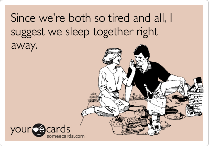 Since we're both so tired and all, I suggest we sleep together right away.