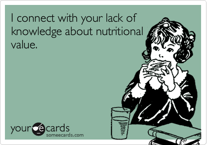 I connect with your lack ofknowledge about nutritionalvalue.