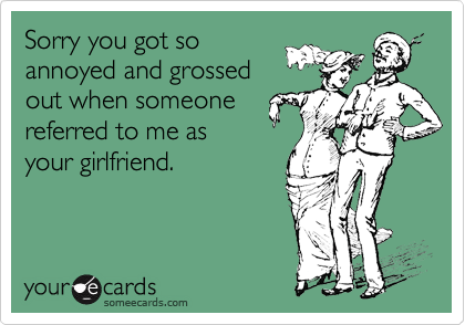 Sorry you got so annoyed and grossed out when someone referred to me as your girlfriend.