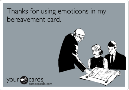 Thanks for using emoticons in my bereavement card.