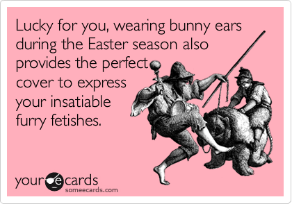 Lucky for you, wearing bunny ears during the Easter season also provides the perfectcover to expressyour insatiablefurry fetishes.