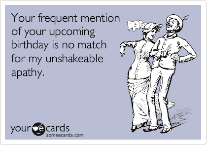 Your frequent mentionof your upcomingbirthday is no matchfor my unshakeableapathy.