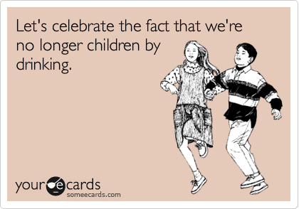 Let's celebrate the fact that we're no longer children by drinking.