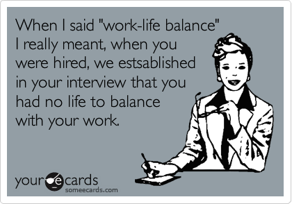 """When I said """"work-life balance""""I really meant, when youwere hired, we estsablishedin your interview that youhad no life to balancewith your work."""