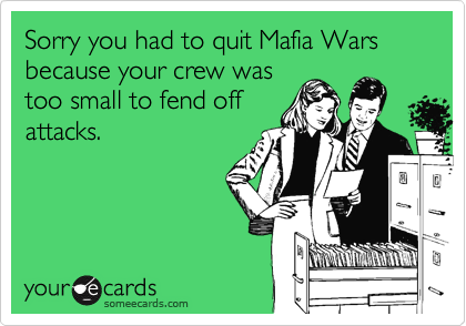 Sorry you had to quit Mafia Wars because your crew was too small to fend off attacks.