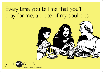 Every time you tell me that you'll pray for me, a piece of my soul dies.