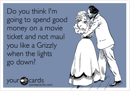 Do you think I'm going to spend good money on a movie ticket and not maul you like a Grizzly when the lights go down?