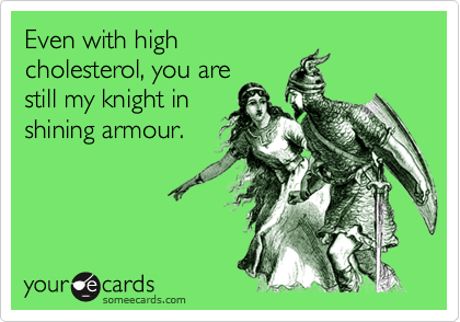 Even with highcholesterol, you arestill my knight inshining armour.