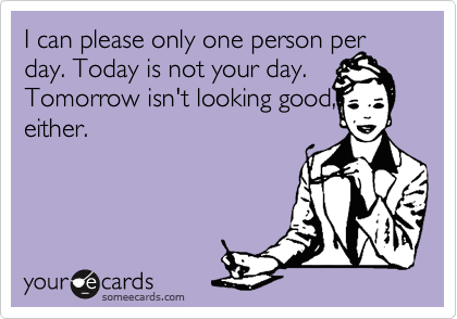 I can please only one person per day. Today is not your day. Tomorrow isn't looking good, either.