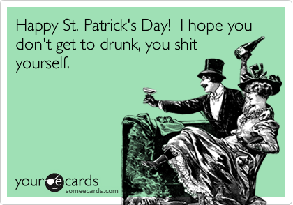 Happy St. Patrick's Day!  I hope you don't get to drunk, you shityourself.