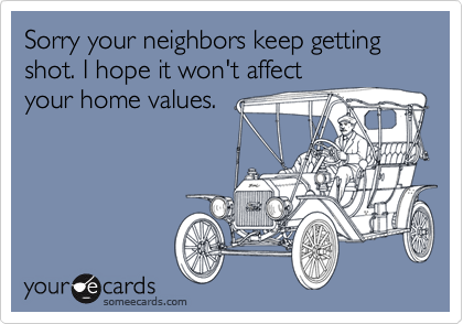 Sorry your neighbors keep getting shot. I hope it won't affectyour home values.
