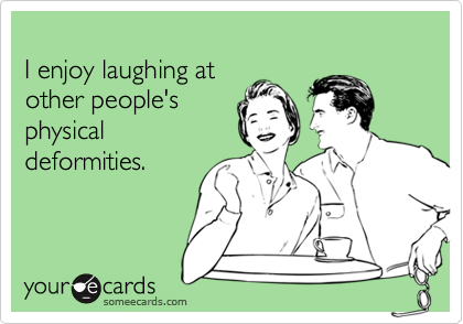 I enjoy laughing atother people'sphysicaldeformities.
