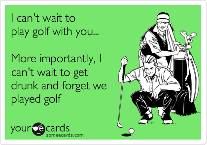I can't wait toplay golf with you...More importantly, Ican't wait to getdrunk and forget weplayed golf