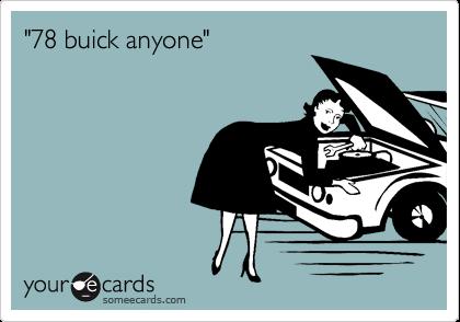 """78 buick anyone"""