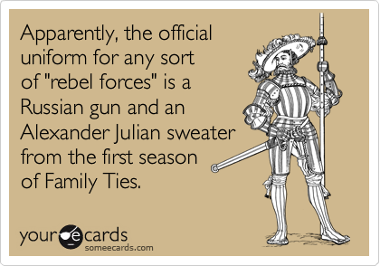 """Apparently, the official uniform for any sort of """"rebel forces"""" is a Russian gun and an Alexander Julian sweater from the first season of Family Ties."""