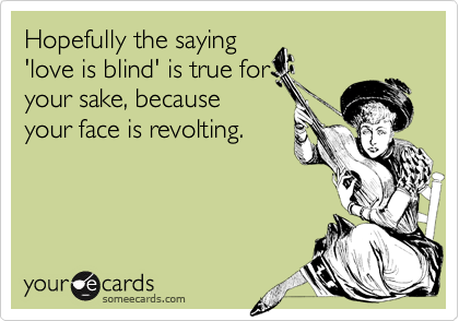 Hopefully the saying'love is blind' is true foryour sake, becauseyour face is revolting.