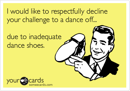 I would like to respectfully decline your challenge to a dance off...due to inadequate dance shoes.
