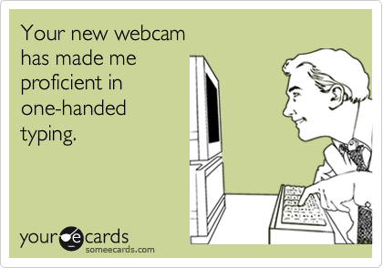 Your new webcamhas made meproficient in one-handedtyping.