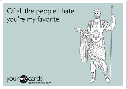 Of all the people I hate, you're my favorite.