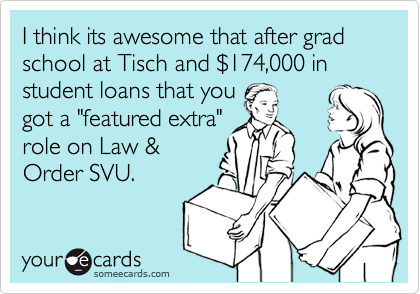 """I think its awesome that after grad school at Tisch and %24174,000 in student loans that you got a """"featured extra"""" role on Law & Order SVU."""