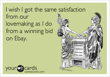 I wish I got the same satisfaction from our lovemaking as I do from a winning bid on Ebay.