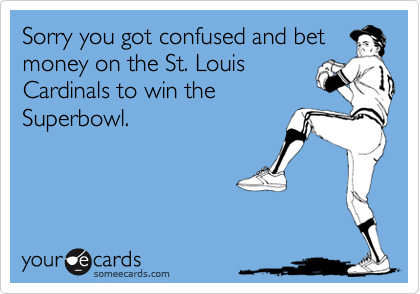 Sorry you got confused and betmoney on the St. LouisCardinals to win theSuperbowl.