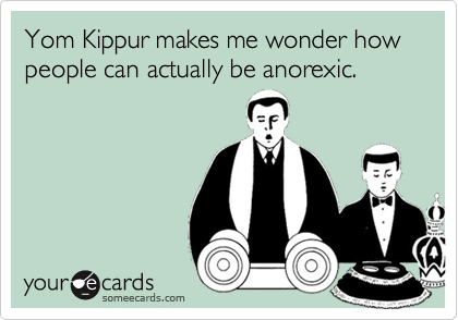 Yom Kippur makes me wonder how people can actually be anorexic.