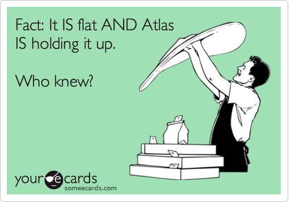 Fact: It IS flat AND Atlas