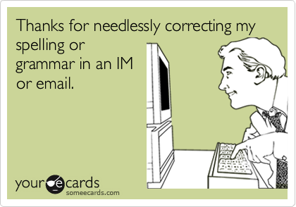 Thanks for needlessly correcting my spelling orgrammar in an IMor email.