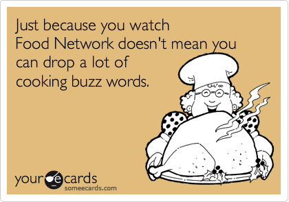 Just because you watch Food Network doesn't mean you can drop a lot of cooking buzz words.