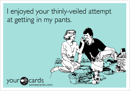 I enjoyed your thinly-veiled attempt at getting in my pants.
