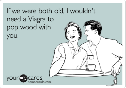 If we were both old, I wouldn't need a Viagra to