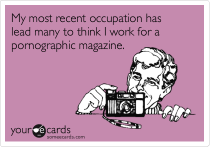 My most recent occupation has lead many to think I work for a pornographic magazine.