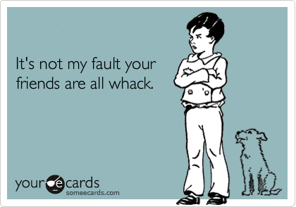 It's not my fault yourfriends are all whack.