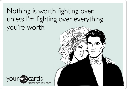 Nothing is worth fighting over, unless I'm fighting over everything you're worth.