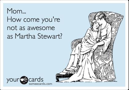 Mom...How come you'renot as awesomeas Martha Stewart?