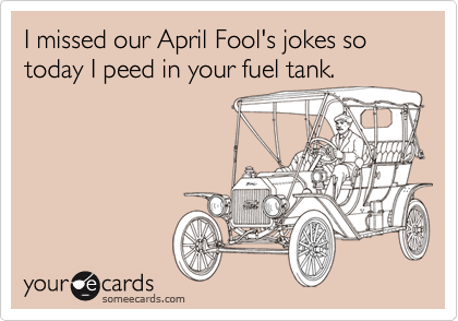 I missed our April Fool's jokes so today I peed in your fuel tank.