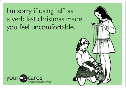 """I'm sorry if using """"elf"""" as a verb last christmas madeyou feel uncomfortable."""