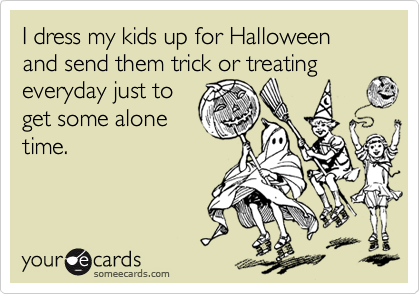 I dress my kids up for Halloween and send them trick or treating everyday just to