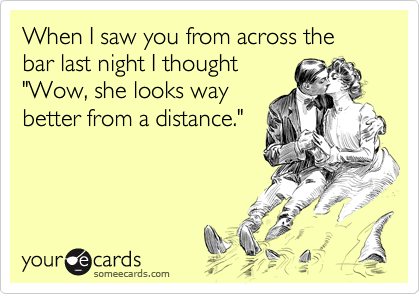 """When I saw you from across the bar last night I thought""""Wow, she looks waybetter from a distance."""""""