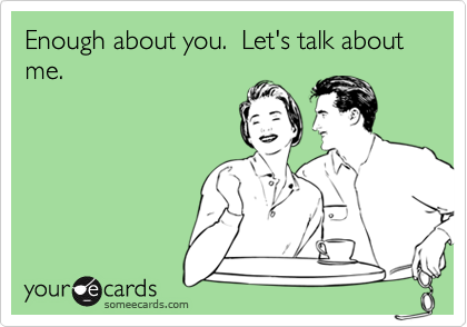 Enough about you.  Let's talk about me.