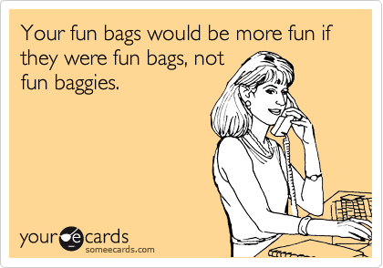 Your fun bags would be more fun if they were fun bags, not