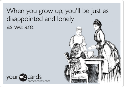 When you grow up, you'll be just as disappointed and lonely