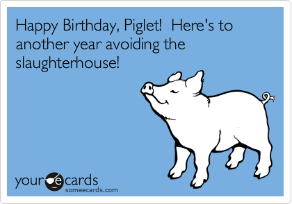 Happy Birthday, Piglet!  Here's to another year avoiding the slaughterhouse!