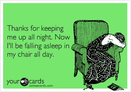 Thanks for keepingme up all night. NowI'll be falling asleep inmy chair all day.