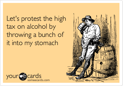 someecards.com - Let's protest the high tax on alcohol by throwing a bunch of it into my stomach