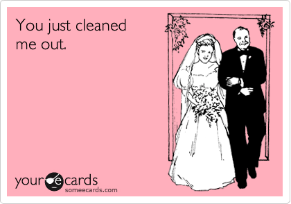 You just cleaned me out.