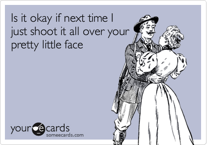 Is it okay if next time Ijust shoot it all over yourpretty little face